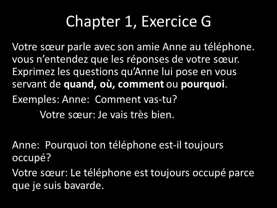 Chapter 1, Exercice G Votre sœur parle avec son amie Anne au téléphone. vous nentendez que les réponses de votre sœur. Exprimez les questions quAnne l