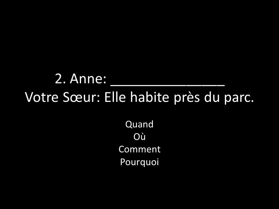 2. Anne: _______________ Votre Sœur: Elle habite près du parc. Quand Où Comment Pourquoi
