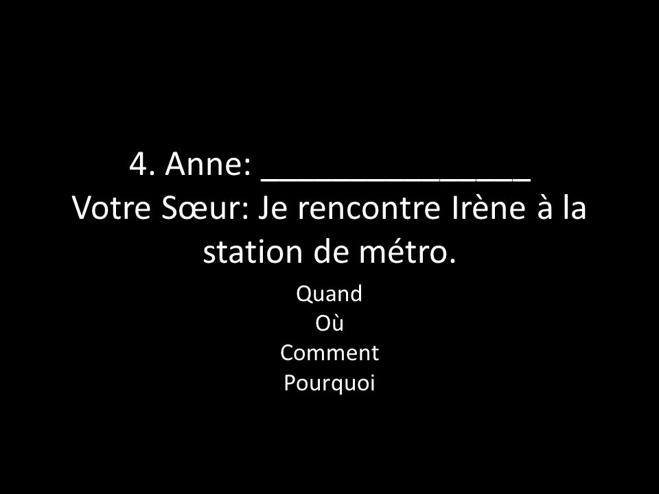 4. Anne: _______________ Votre Sœur: Je rencontre Irène à la station de métro. Quand Où Comment Pourquoi