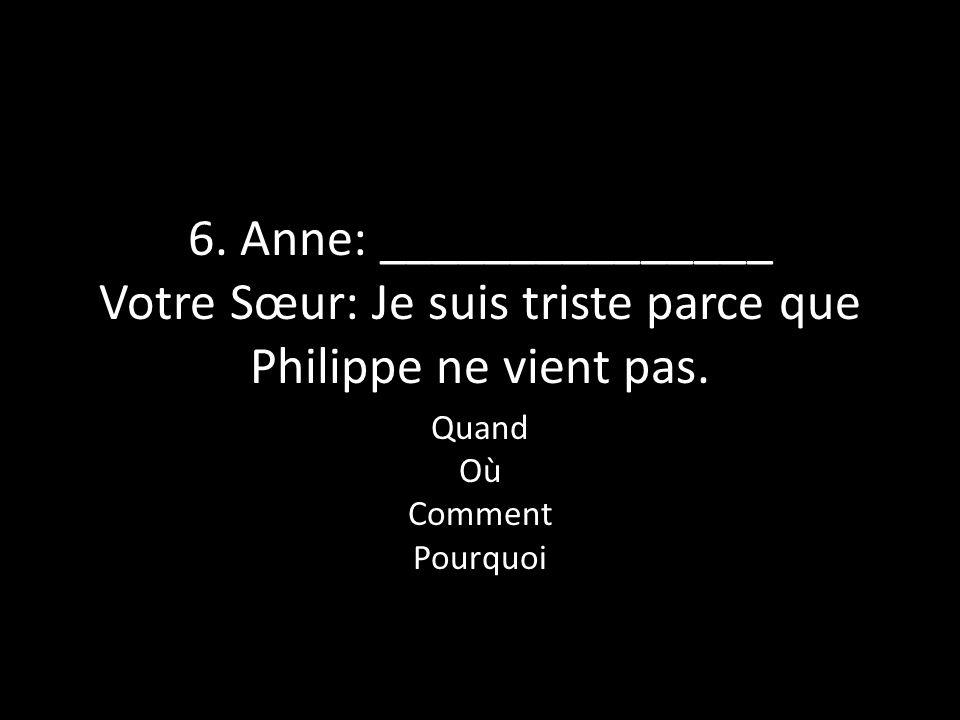 6. Anne: _______________ Votre Sœur: Je suis triste parce que Philippe ne vient pas. Quand Où Comment Pourquoi