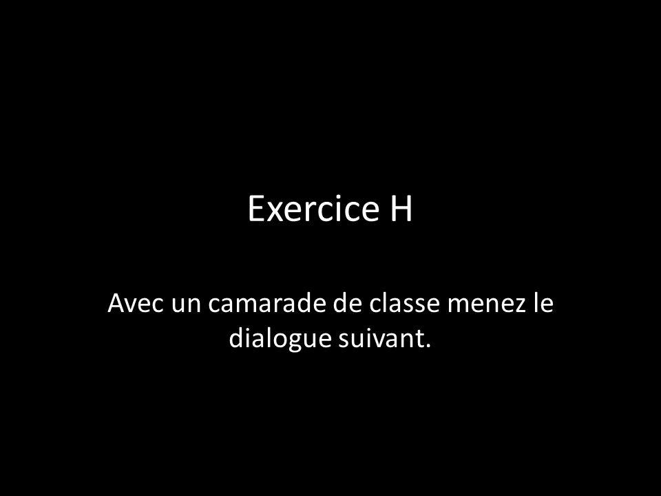 Exercice H Avec un camarade de classe menez le dialogue suivant.