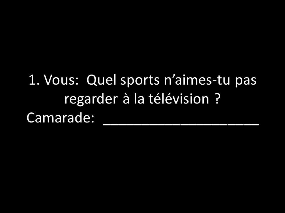 1. Vous: Quel sports naimes-tu pas regarder à la télévision ? Camarade: ____________________