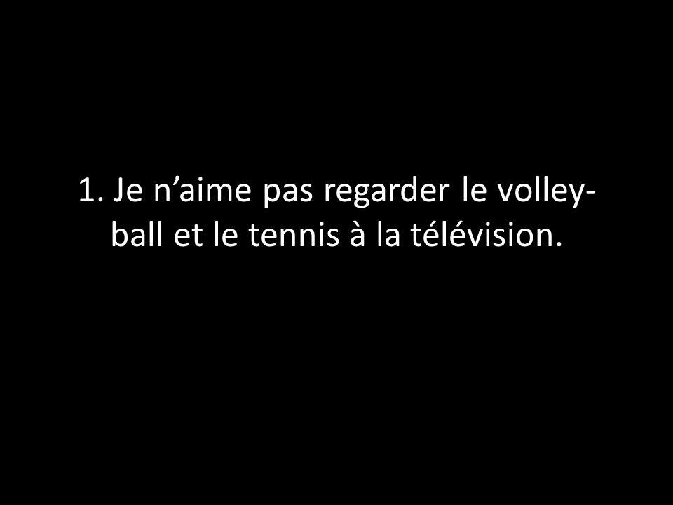 1. Je naime pas regarder le volley- ball et le tennis à la télévision.