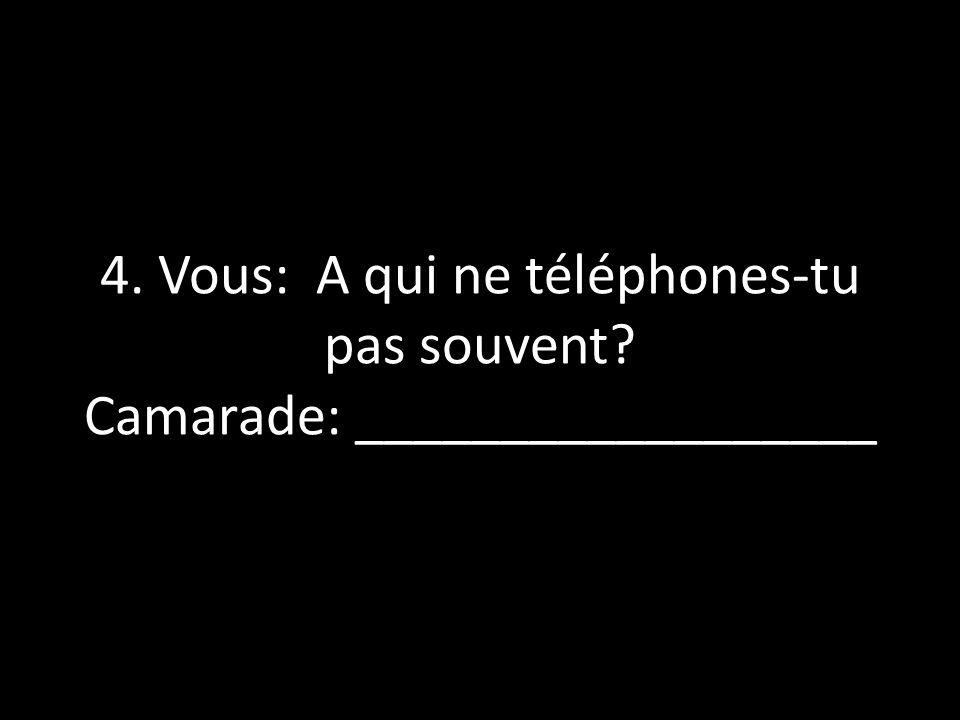 4. Vous: A qui ne téléphones-tu pas souvent? Camarade: __________________