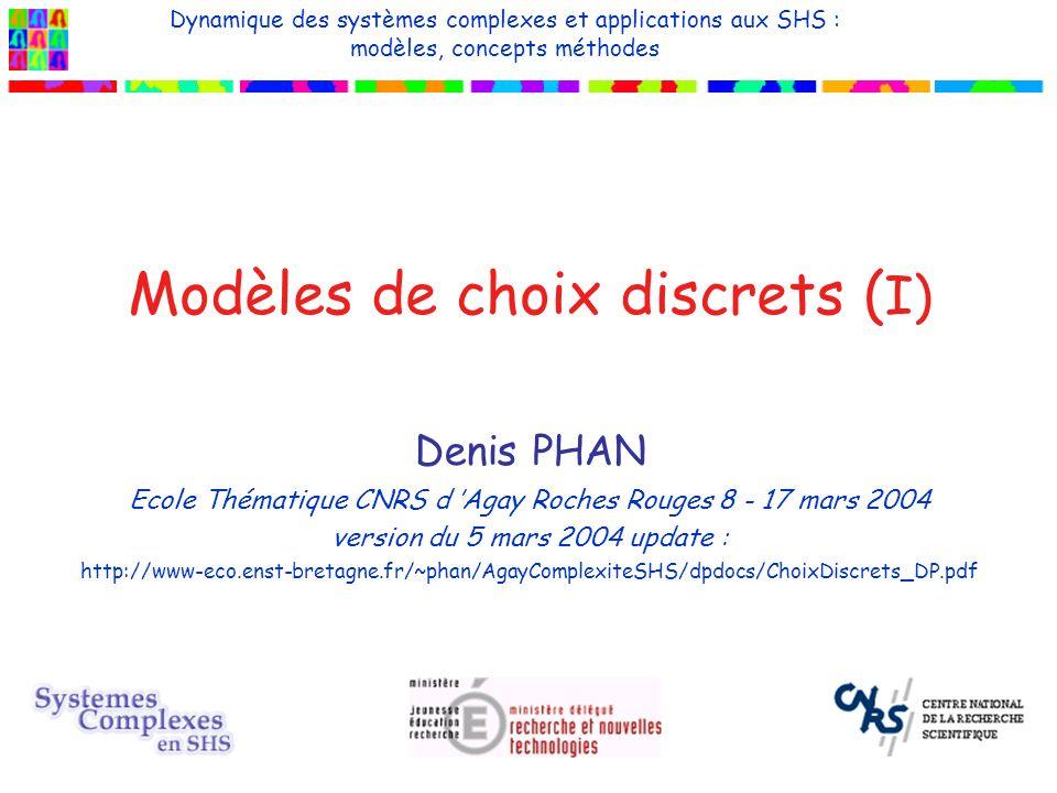 Modèles de choix discrets ( I) Denis PHAN Ecole Thématique CNRS d Agay Roches Rouges 8 - 17 mars 2004 version du 5 mars 2004 update : http://www-eco.enst-bretagne.fr/~phan/AgayComplexiteSHS/dpdocs/ChoixDiscrets_DP.pdf Dynamique des systèmes complexes et applications aux SHS : modèles, concepts méthodes