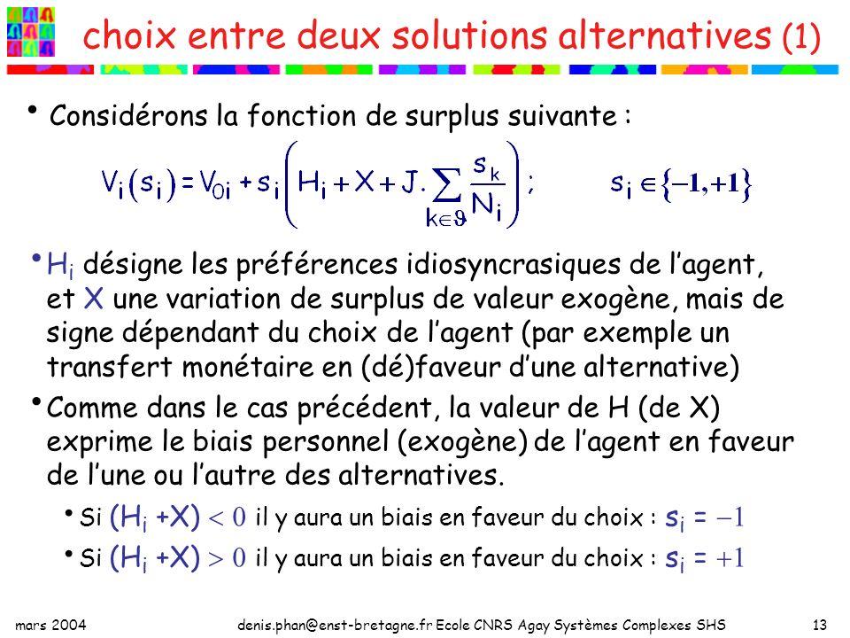 mars 2004denis.phan@enst-bretagne.fr Ecole CNRS Agay Systèmes Complexes SHS13 choix entre deux solutions alternatives (1) H i désigne les préférences idiosyncrasiques de lagent, et X une variation de surplus de valeur exogène, mais de signe dépendant du choix de lagent (par exemple un transfert monétaire en (dé)faveur dune alternative) Comme dans le cas précédent, la valeur de H (de X) exprime le biais personnel (exogène) de lagent en faveur de lune ou lautre des alternatives.