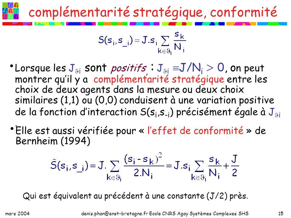mars 2004denis.phan@enst-bretagne.fr Ecole CNRS Agay Systèmes Complexes SHS15 complémentarité stratégique, conformité Lorsque les J i sont positifs, : J i J/N i 0, o n peut montrer quil y a complémentarité stratégique entre les choix de deux agents dans la mesure ou deux choix similaires (1,1) ou (0,0) conduisent à une variation positive de la fonction dinteraction S(s i,s -i ) précisément égale à J i.