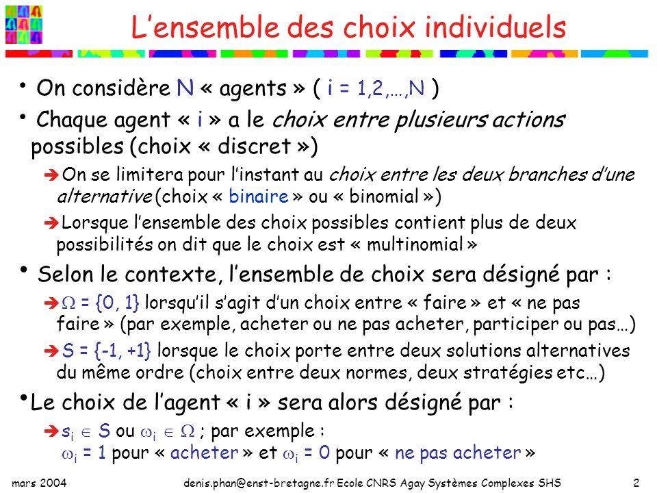 mars 2004denis.phan@enst-bretagne.fr Ecole CNRS Agay Systèmes Complexes SHS2 Lensemble des choix individuels On considère N « agents » ( i = 1,2,…,N ) Chaque agent « i » a le choix entre plusieurs actions possibles (choix « discret ») On se limitera pour linstant au choix entre les deux branches dune alternative (choix « binaire » ou « binomial ») Lorsque lensemble des choix possibles contient plus de deux possibilités on dit que le choix est « multinomial » Selon le contexte, lensemble de choix sera désigné par : = {0, 1} lorsquil sagit dun choix entre « faire » et « ne pas faire » (par exemple, acheter ou ne pas acheter, participer ou pas…) S = {-1, +1} lorsque le choix porte entre deux solutions alternatives du même ordre (choix entre deux normes, deux stratégies etc…) Le choix de lagent « i » sera alors désigné par : s i S ou i ; par exemple : i = 1 pour « acheter » et i = 0 pour « ne pas acheter »