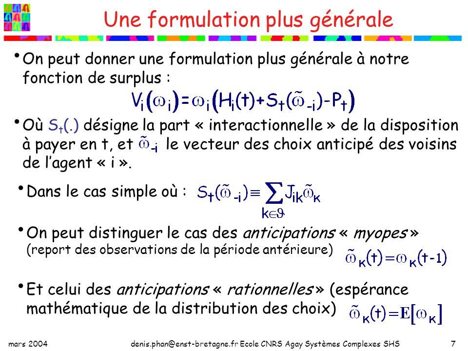mars 2004denis.phan@enst-bretagne.fr Ecole CNRS Agay Systèmes Complexes SHS8 Effets de la dépendance sociale sur les choix : adoption « directe » et « indirecte » Le choix dadopter peut être causé directement par une variation des prix à environnement donné, ou indirectement par une variation du nombre dadopteur dans le voisinage ; soit avec des anticipations « myopes » : Effet indirect des prix : effet en chaîne (ou « dominos ») Variation du prix ( P 1 P 2 ) Adoption par lagent i Adoption par lagent j Variation du prix ( P 1 P 2 ) Adoption par lagent i Effet Direct du prix Adoption par lagent j