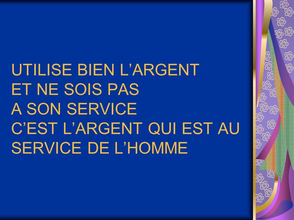 UTILISE BIEN LARGENT ET NE SOIS PAS A SON SERVICE CEST LARGENT QUI EST AU SERVICE DE LHOMME