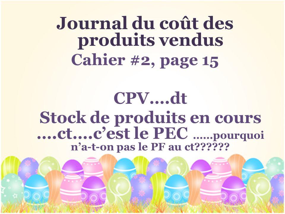 Journal du coût des produits vendus Cahier #2, page 15 CPV….dt Stock de produits en cours ….ct….cest le PEC ……pourquoi na-t-on pas le PF au ct??????