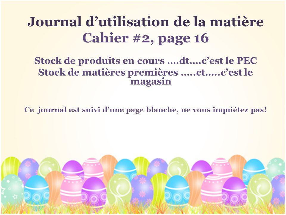 Journal dutilisation de la matière Cahier #2, page 16 Stock de produits en cours ….dt….cest le PEC Stock de matières premières …..ct…..cest le magasin