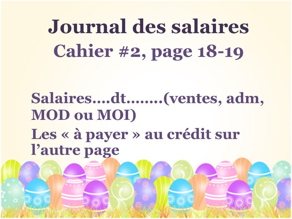 Journal des salaires Cahier #2, page 18-19 Salaires….dt……..(ventes, adm, MOD ou MOI) Les « à payer » au crédit sur lautre page