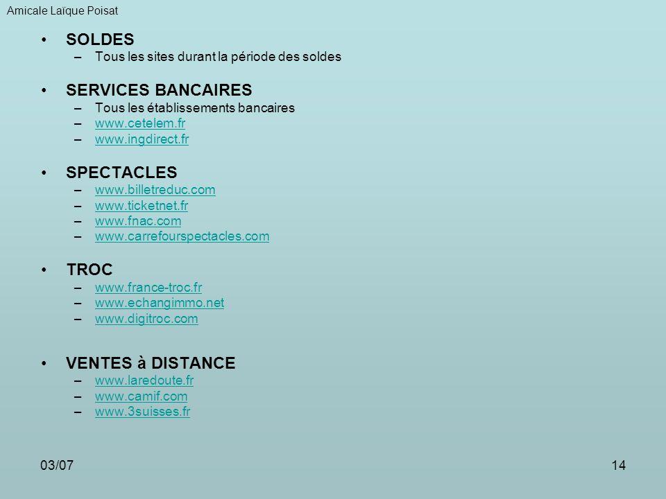 03/0714 SOLDES –Tous les sites durant la période des soldes SERVICES BANCAIRES –Tous les établissements bancaires –www.cetelem.frwww.cetelem.fr –www.ingdirect.frwww.ingdirect.fr SPECTACLES –www.billetreduc.comwww.billetreduc.com –www.ticketnet.frwww.ticketnet.fr –www.fnac.comwww.fnac.com –www.carrefourspectacles.comwww.carrefourspectacles.com TROC –www.france-troc.frwww.france-troc.fr –www.echangimmo.netwww.echangimmo.net –www.digitroc.comwww.digitroc.com VENTES à DISTANCE –www.laredoute.frwww.laredoute.fr –www.camif.comwww.camif.com –www.3suisses.frwww.3suisses.fr Amicale Laïque Poisat