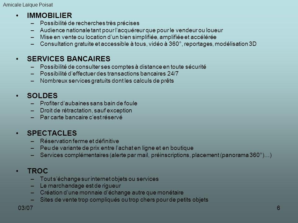 03/076 IMMOBILIER –Possibilité de recherches très précises –Audience nationale tant pour lacquéreur que pour le vendeur ou loueur –Mise en vente ou location dun bien simplifiée, amplifiée et accélérée –Consultation gratuite et accessible à tous, vidéo à 360°, reportages, modélisation 3D SERVICES BANCAIRES –Possibilité de consulter ses comptes à distance en toute sécurité –Possibilité deffectuer des transactions bancaires 24/7 –Nombreux services gratuits dont les calculs de prêts SOLDES –Profiter daubaines sans bain de foule –Droit de rétractation, sauf exception –Par carte bancaire cest réservé SPECTACLES –Réservation ferme et définitive –Peu de variante de prix entre lachat en ligne et en boutique –Services complémentaires (alerte par mail, préinscriptions, placement (panorama 360°)…) TROC –Tout séchange sur internet objets ou services –Le marchandage est de rigueur –Création dune monnaie déchange autre que monétaire –Sites de vente trop compliqués ou trop chers pour de petits objets Amicale Laïque Poisat