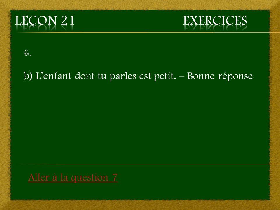 6. b) Lenfant dont tu parles est petit. – Bonne réponse Aller à la question 7