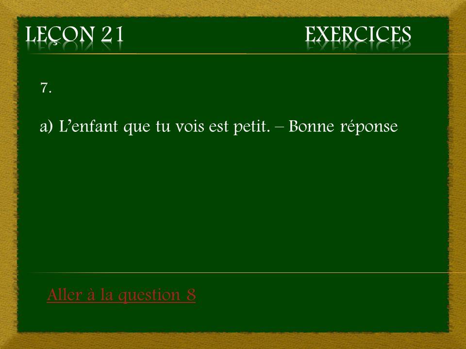 7. a) Lenfant que tu vois est petit. – Bonne réponse Aller à la question 8
