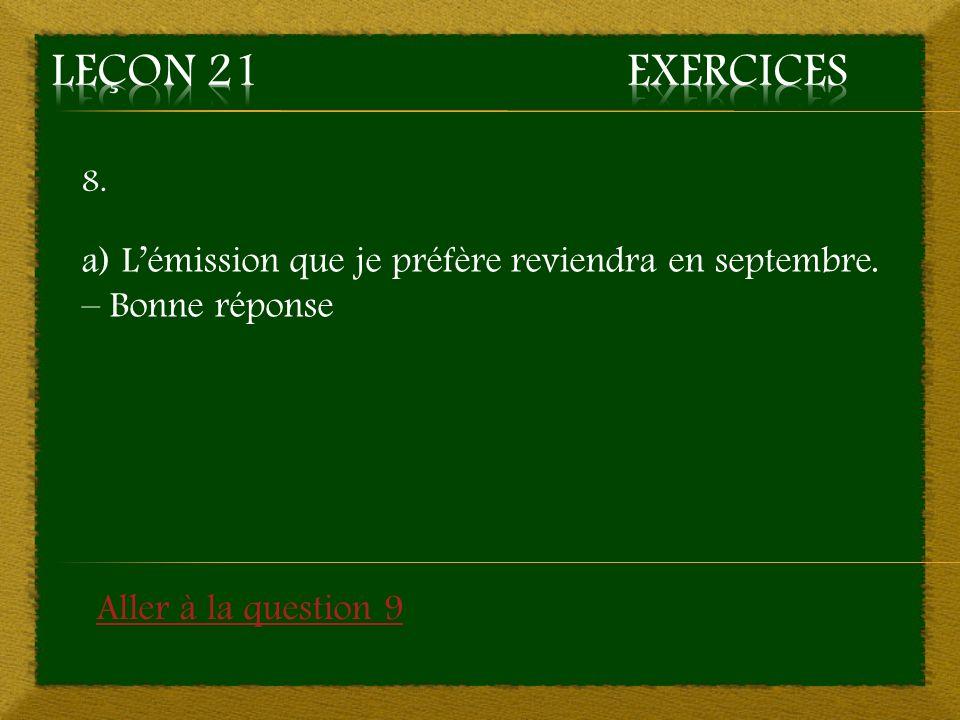 8. a) Lémission que je préfère reviendra en septembre. – Bonne réponse Aller à la question 9