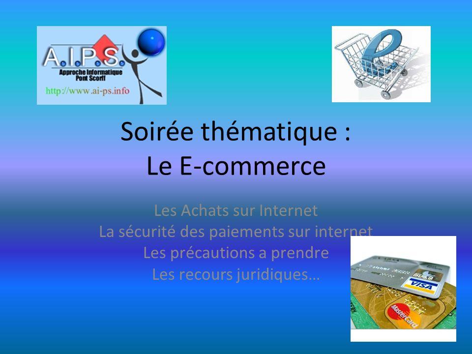 Soirée thématique : Le E-commerce Les Achats sur Internet La sécurité des paiements sur internet Les précautions a prendre Les recours juridiques…