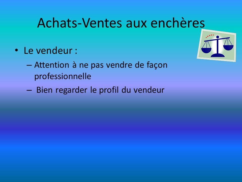 Achats-Ventes aux enchères Le vendeur : – Attention à ne pas vendre de façon professionnelle – Bien regarder le profil du vendeur