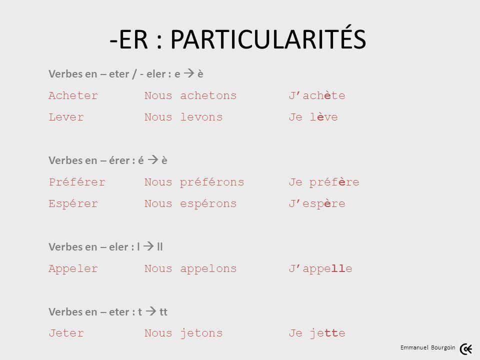 Emmanuel Bourgoin Verbes en – eter / - eler : e è AcheterNous achetonsJachète LeverNous levonsJe lève Verbes en – érer : é è PréférerNous préféronsJe