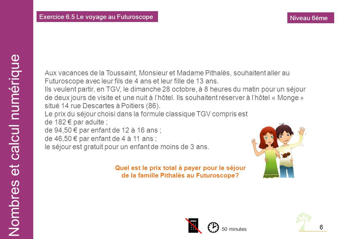 Nombres et calcul numérique 6 Aux vacances de la Toussaint, Monsieur et Madame Pithalès, souhaitent aller au Futuroscope avec leur fils de 4 ans et leur fille de 13 ans.