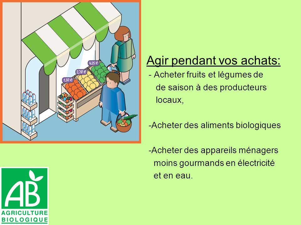 Agir pendant vos achats: - Acheter fruits et légumes de de saison à des producteurs locaux, -Acheter des aliments biologiques -Acheter des appareils ménagers moins gourmands en électricité et en eau.