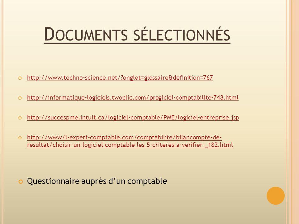 D OCUMENTS SÉLECTIONNÉS http://www.techno-science.net/?onglet=glossaire&definition=767 http://informatique-logiciels.twoclic.com/progiciel-comptabilite-748.html http://succespme.intuit.ca/logiciel-comptable/PME/logiciel-entreprise.jsp http://www/l-expert-comptable.com/comptabilite/bilancompte-de- resultat/choisir-un-logiciel-comptable-les-5-criteres-a-verifier-_182.html http://www/l-expert-comptable.com/comptabilite/bilancompte-de- resultat/choisir-un-logiciel-comptable-les-5-criteres-a-verifier-_182.html Questionnaire auprès dun comptable