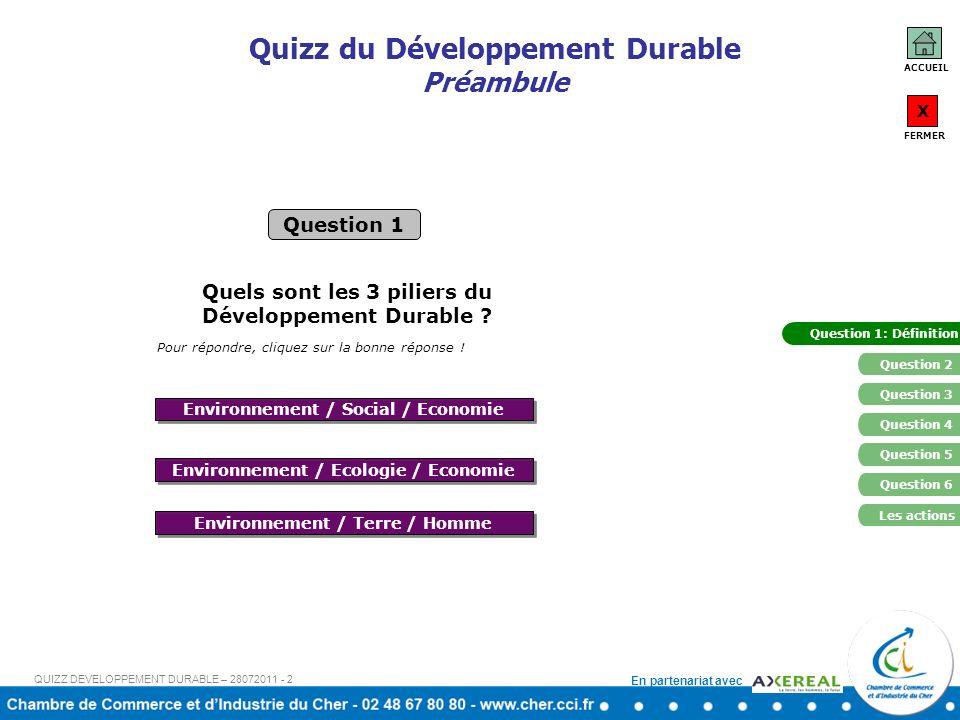 En partenariat avec Quizz du Développement Durable Préambule Question 1 ACCUEIL X FERMER Question 1: Définition Question 4 Question 5 Environnement / Ecologie / Economie Environnement / Terre / Homme Environnement / Social / Economie Quels sont les 3 piliers du Développement Durable .