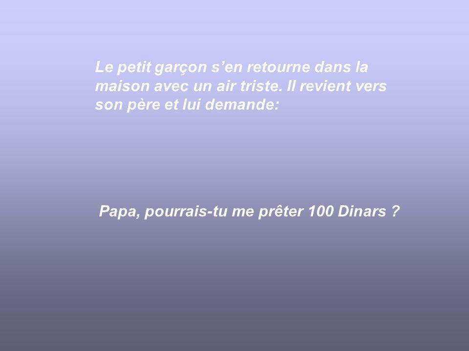 Le petit garçon sen retourne dans la maison avec un air triste. Il revient vers son père et lui demande: Papa, pourrais-tu me prêter 100 Dinars ?