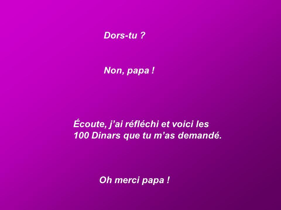 Dors-tu ? Non, papa ! Écoute, jai réfléchi et voici les 100 Dinars que tu mas demandé. Oh merci papa !