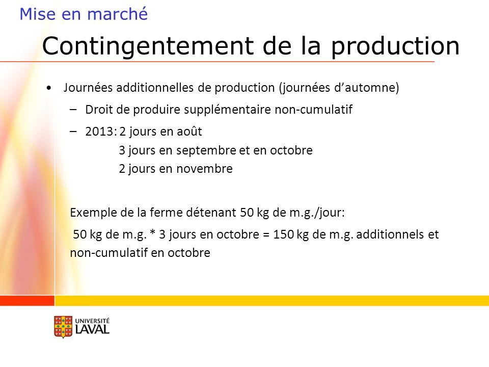 Contingentement de la production Mise en marché Journées additionnelles de production (journées dautomne) –Droit de produire supplémentaire non-cumulatif –2013: 2 jours en août 3 jours en septembre et en octobre 2 jours en novembre Exemple de la ferme détenant 50 kg de m.g./jour: 50 kg de m.g.
