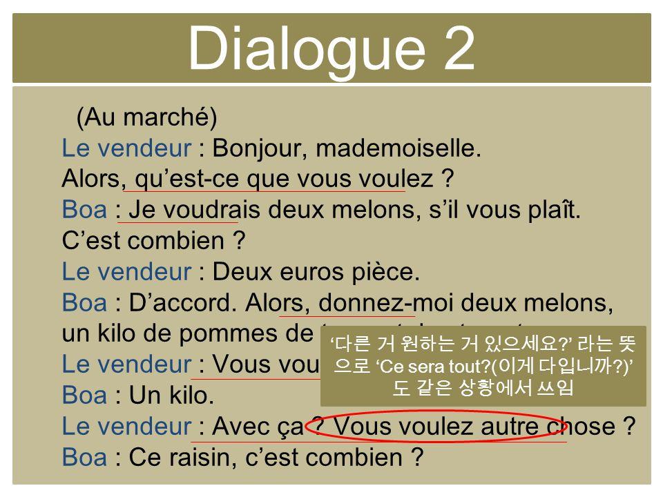 Dialogue 2 (Au marché) Le vendeur : Bonjour, mademoiselle. Alors, quest-ce que vous voulez ? Boa : Je voudrais deux melons, sil vous plaît. Cest combi