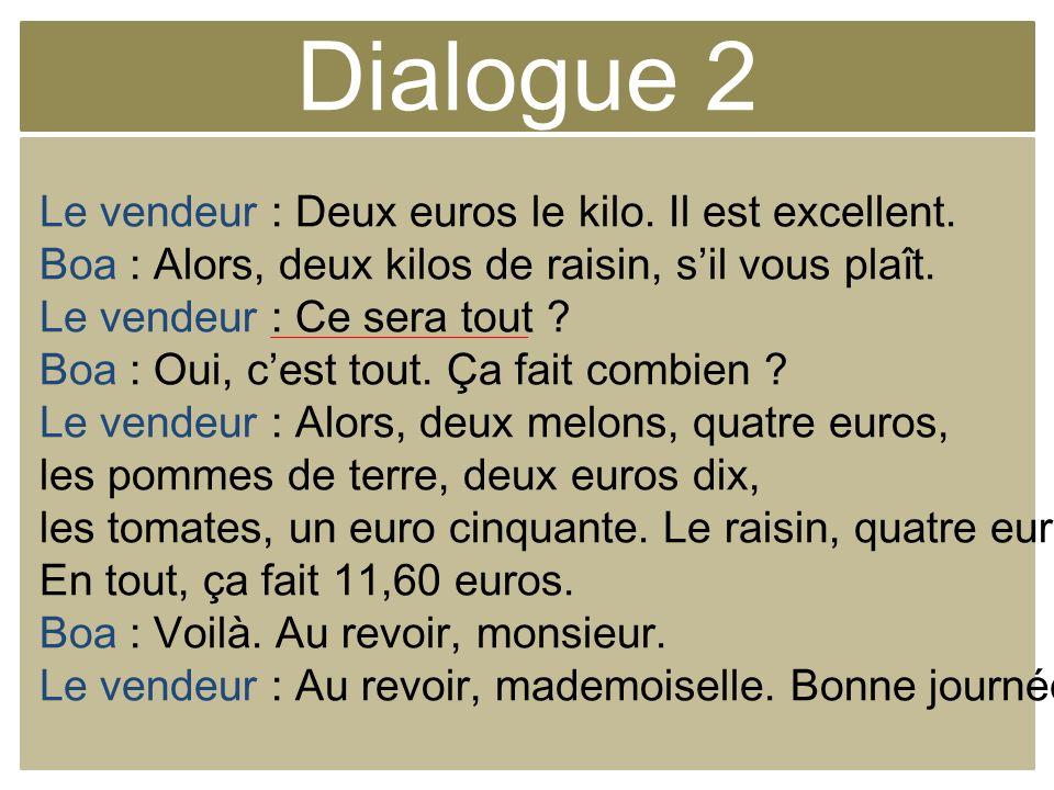 Dialogue 2 Le vendeur : Deux euros le kilo. Il est excellent. Boa : Alors, deux kilos de raisin, sil vous plaît. Le vendeur : Ce sera tout ? Boa : Oui