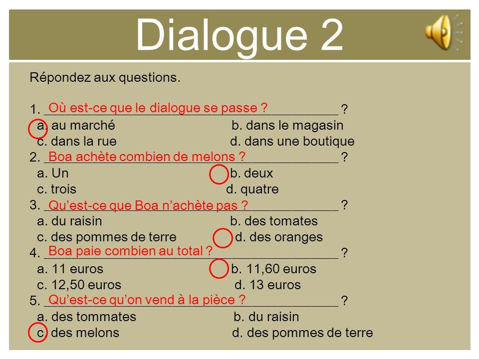 Dialogue 2 Répondez aux questions. 1. ____________________________________________ ? a. au marché b. dans le magasin c. dans la rue d. dans une boutiq