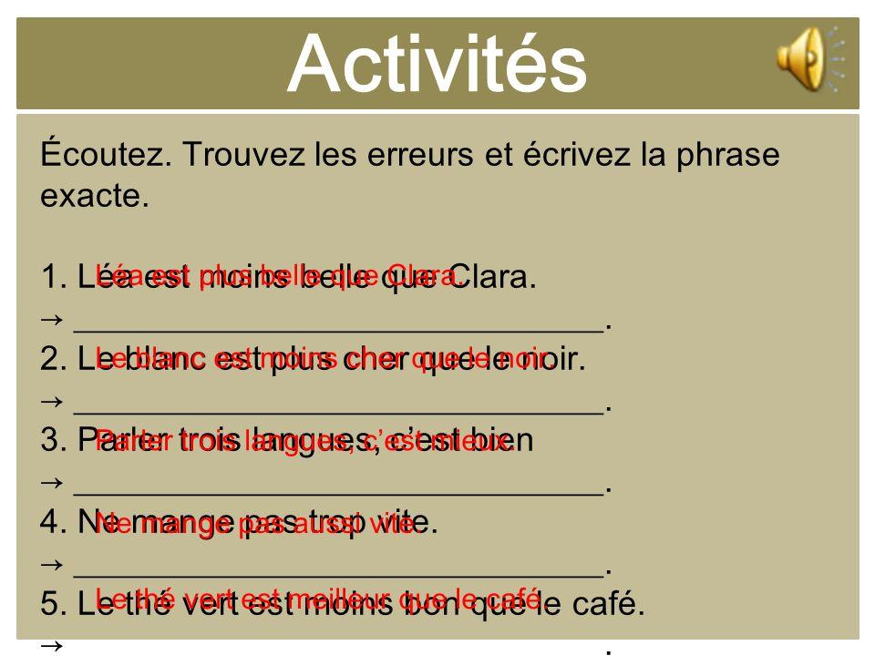 Activités Écoutez. Trouvez les erreurs et écrivez la phrase exacte. 1. Léa est moins belle que Clara. _______________________________. 2. Le blanc est