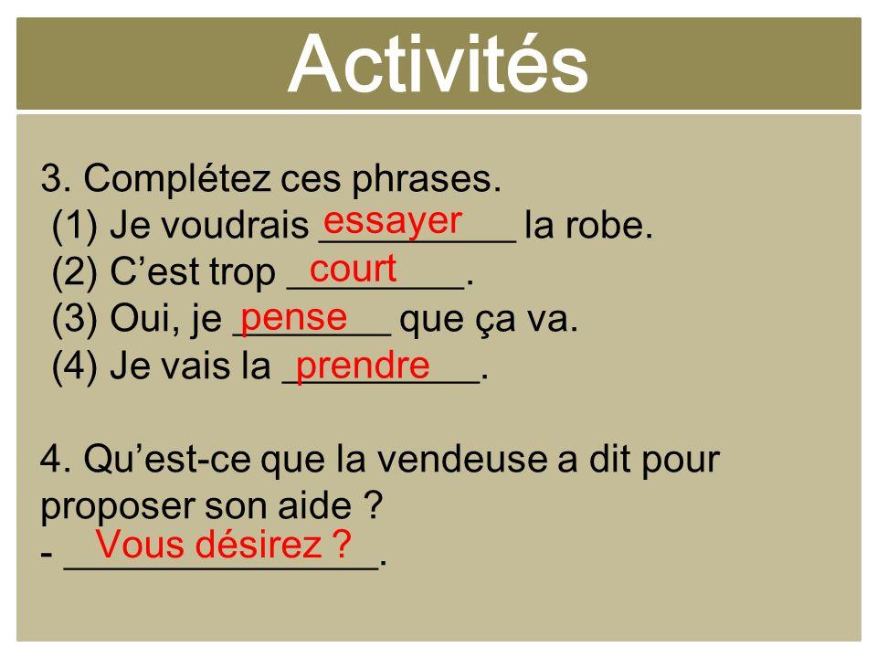 Activités 3. Complétez ces phrases. (1) Je voudrais __________ la robe. (2) Cest trop _________. (3) Oui, je ________ que ça va. (4) Je vais la ______