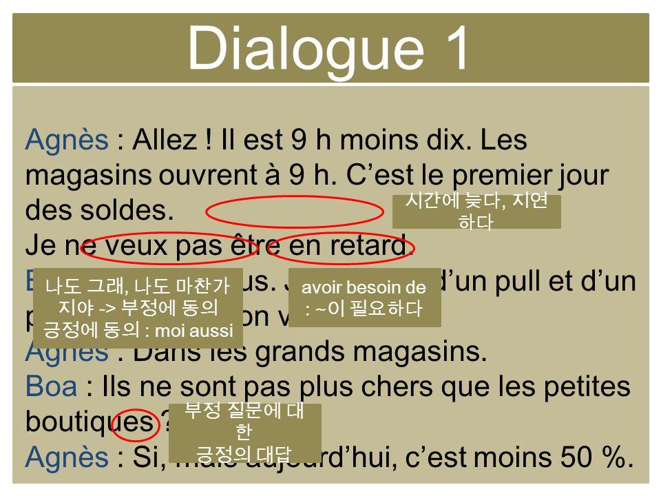 Dialogue 1 Agnès : Allez ! Il est 9 h moins dix. Les magasins ouvrent à 9 h. Cest le premier jour des soldes. Je ne veux pas être en retard. Boa : Moi
