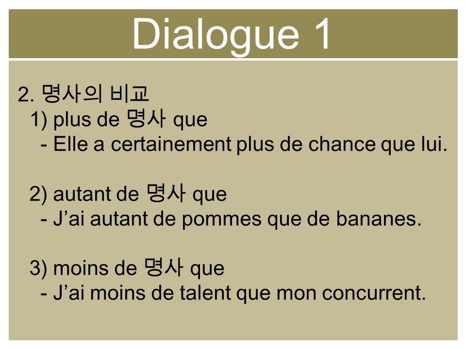 Dialogue 1 2. 1) plus de que - Elle a certainement plus de chance que lui. 2) autant de que - Jai autant de pommes que de bananes. 3) moins de que - J