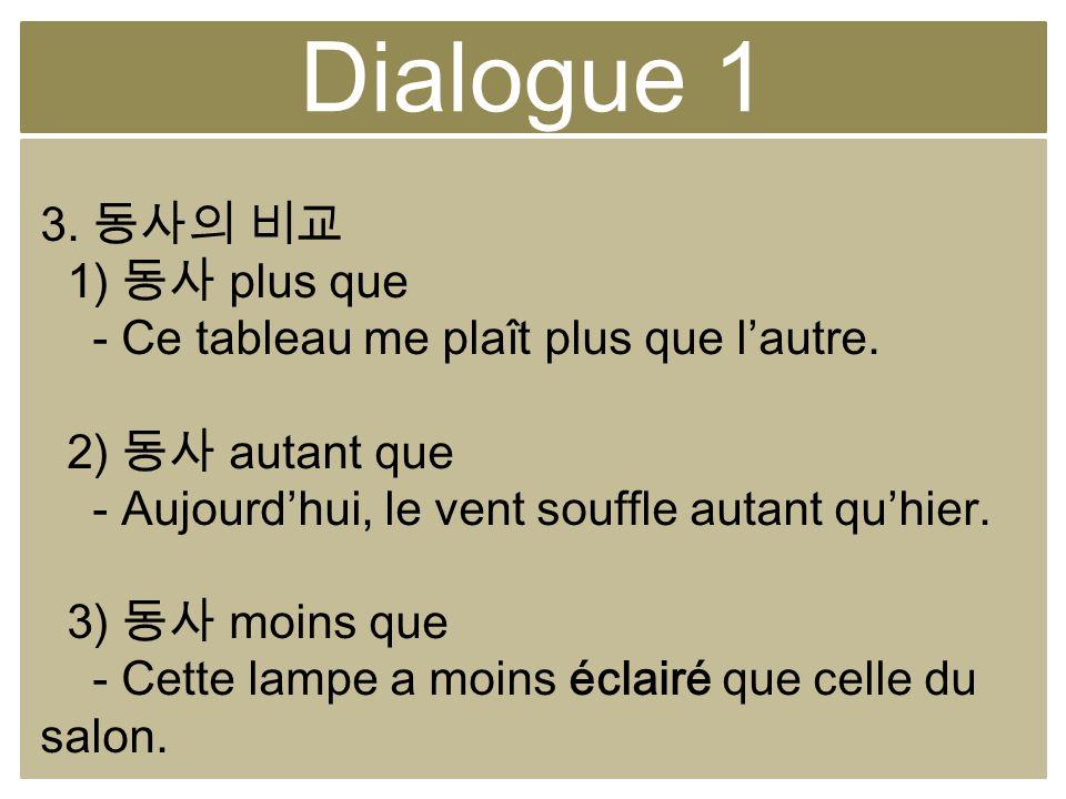 Dialogue 1 3. 1) plus que - Ce tableau me plaît plus que lautre. 2) autant que - Aujourdhui, le vent souffle autant quhier. 3) moins que - Cette lampe