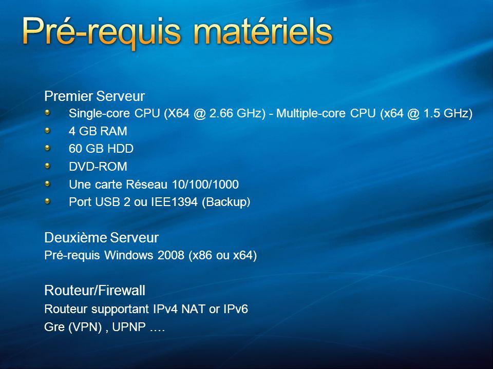 Premier Serveur Single-core CPU (X64 @ 2.66 GHz) - Multiple-core CPU (x64 @ 1.5 GHz) 4 GB RAM 60 GB HDD DVD-ROM Une carte Réseau 10/100/1000 Port USB 2 ou IEE1394 (Backup ) Deuxième Serveur Pré-requis Windows 2008 (x86 ou x64) Routeur/Firewall Routeur supportant IPv4 NAT or IPv6 Gre (VPN), UPNP ….