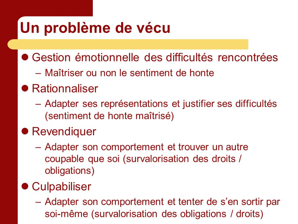Un problème de vécu Gestion émotionnelle des difficultés rencontrées –Maîtriser ou non le sentiment de honte Rationnaliser –Adapter ses représentation