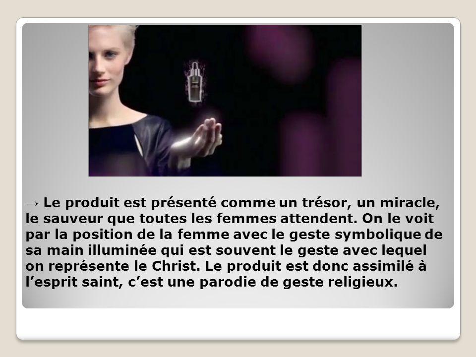 Le produit est présenté comme un trésor, un miracle, le sauveur que toutes les femmes attendent. On le voit par la position de la femme avec le geste