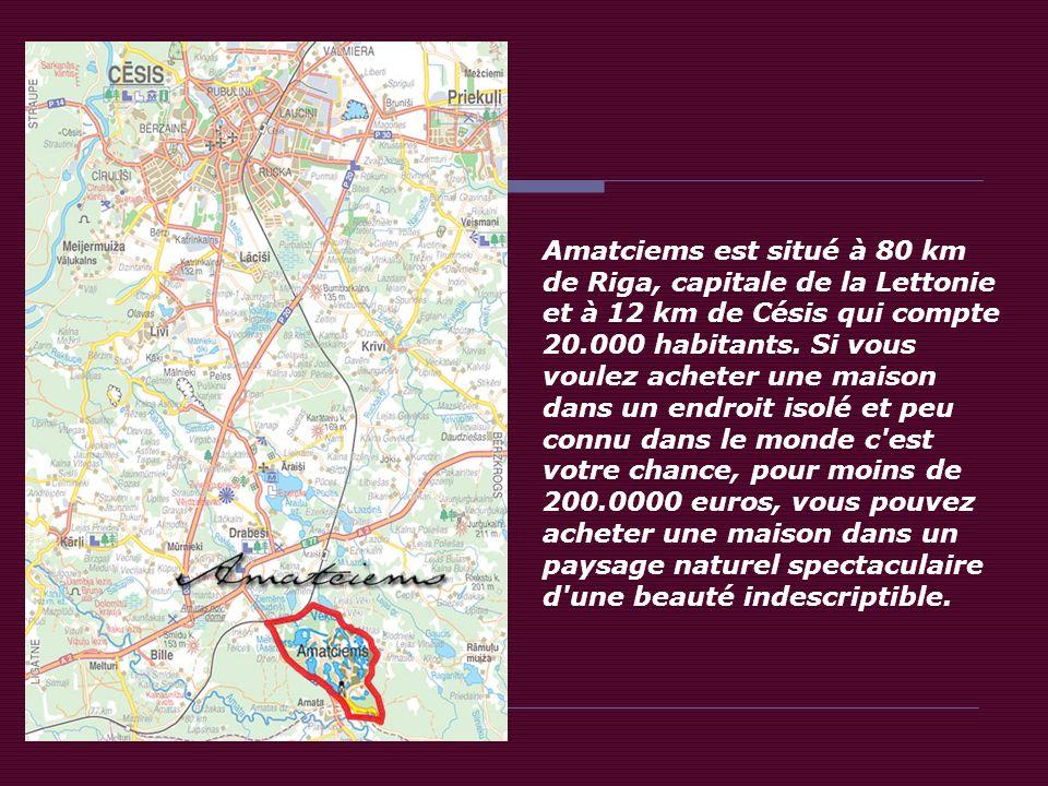 Amatciems est situé à 80 km de Riga, capitale de la Lettonie et à 12 km de Césis qui compte 20.000 habitants.
