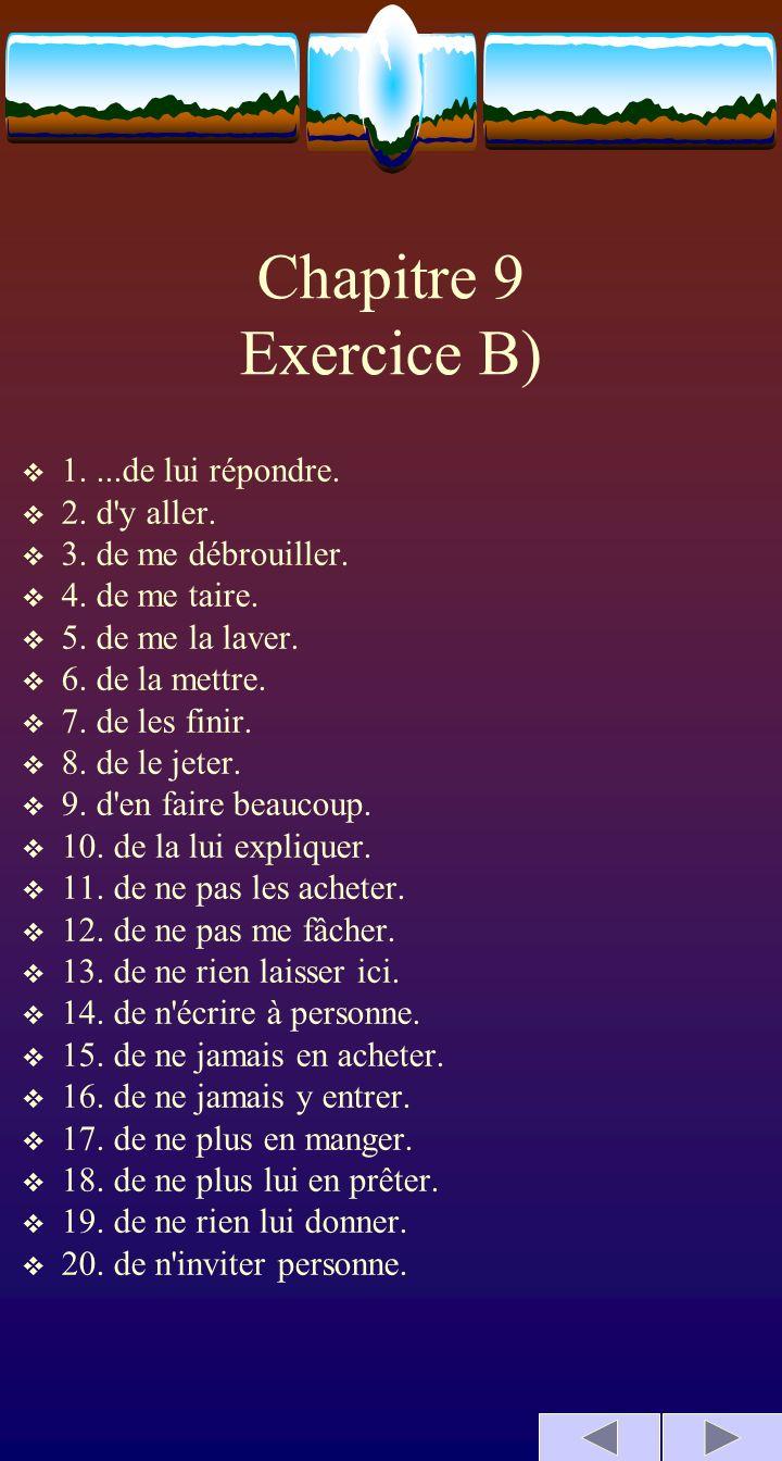 Chapitre 9 Exercice B) 1....de lui répondre. 2. d'y aller. 3. de me débrouiller. 4. de me taire. 5. de me la laver. 6. de la mettre. 7. de les finir.