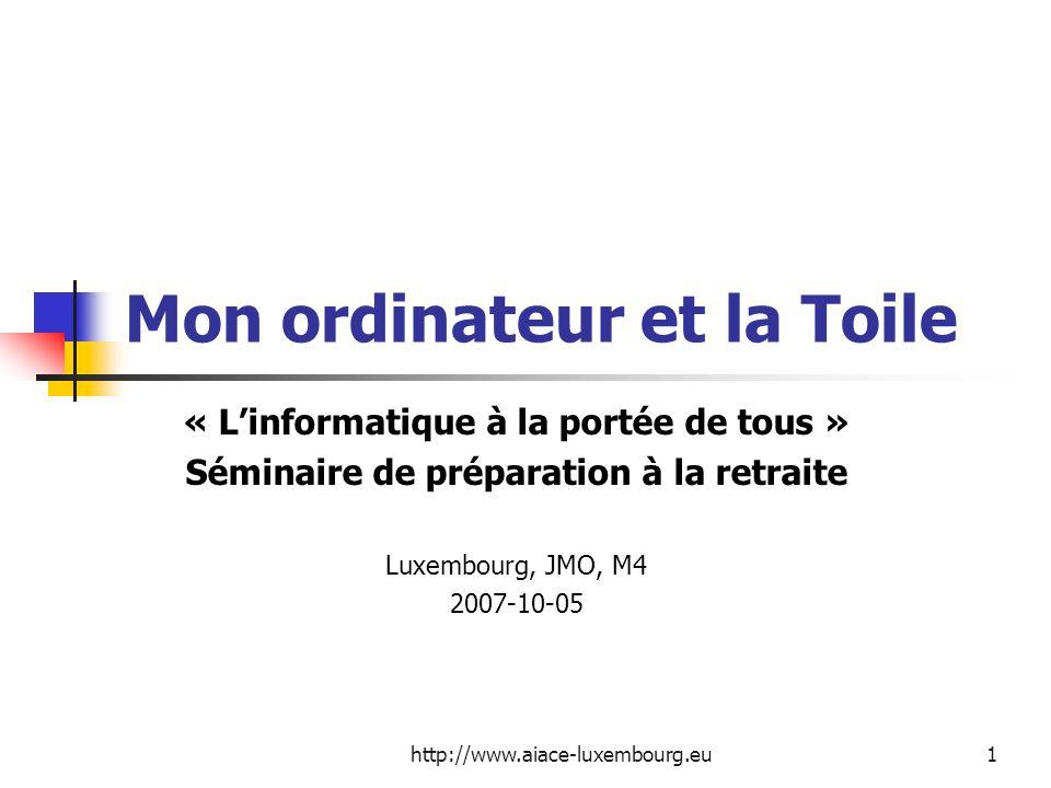 http://www.aiace-luxembourg.eu1 Mon ordinateur et la Toile « Linformatique à la portée de tous » Séminaire de préparation à la retraite Luxembourg, JM