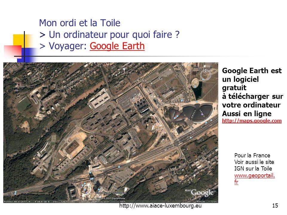 http://www.aiace-luxembourg.eu15 Mon ordi et la Toile > Un ordinateur pour quoi faire ? > Voyager: Google EarthGoogle Earth Pour la France Voir aussi