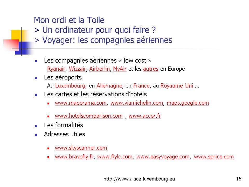 http://www.aiace-luxembourg.eu16 Mon ordi et la Toile > Un ordinateur pour quoi faire ? > Voyager: les compagnies aériennes Les compagnies aériennes «