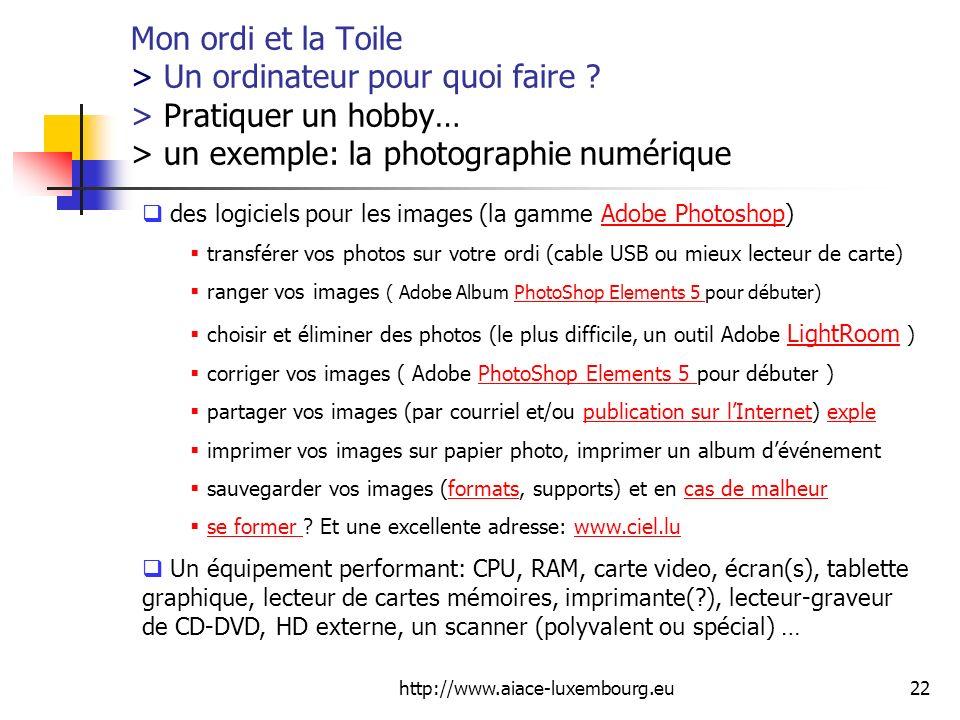 http://www.aiace-luxembourg.eu22 Mon ordi et la Toile > Un ordinateur pour quoi faire ? > Pratiquer un hobby… > un exemple: la photographie numérique