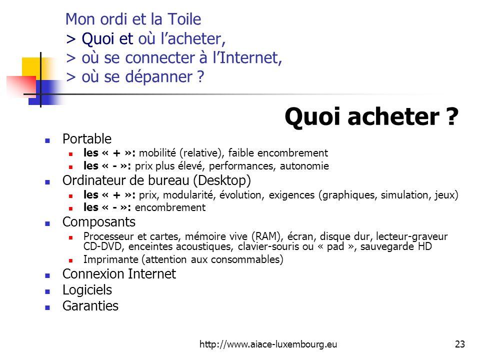 http://www.aiace-luxembourg.eu23 Mon ordi et la Toile > Quoi et où lacheter, > où se connecter à lInternet, > où se dépanner ? Quoi acheter ? Portable
